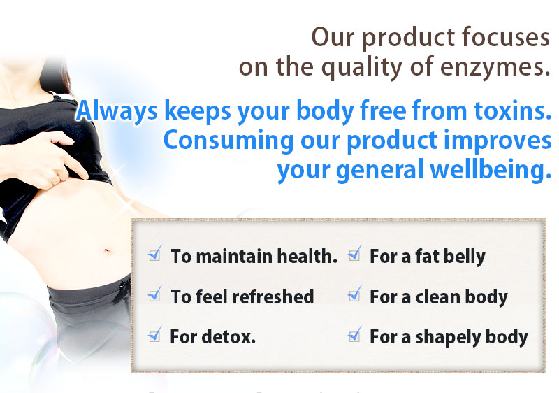 Our product focuses on the quality of enzymes. Always keeps your body free from toxins. Consuming our product improves your general wellbeing.