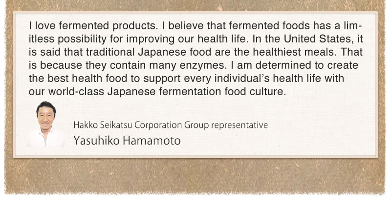 I love fermented products. I believe that fermented foods has a limitless possibility for improving our health life. In the United States, it is said that traditional Japanese food are the healthiest meals. That is because they contain many enzymes. I am determined to create the best health food to support every individual's health life with our world-class Japanese fermentation food culture.